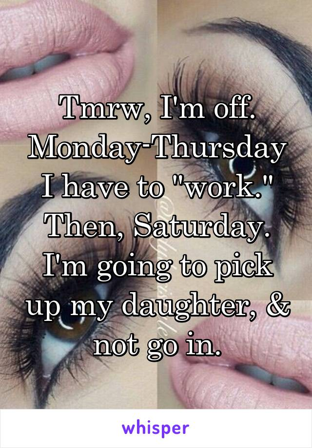 "Tmrw, I'm off. Monday-Thursday I have to ""work."" Then, Saturday. I'm going to pick up my daughter, & not go in."