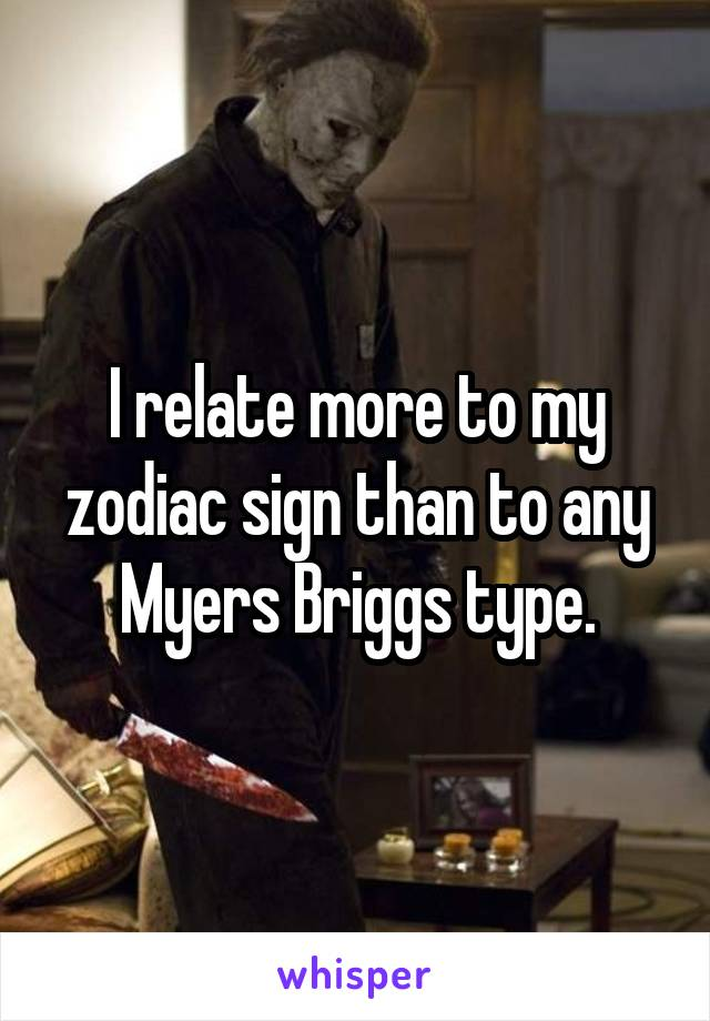 I relate more to my zodiac sign than to any Myers Briggs type.