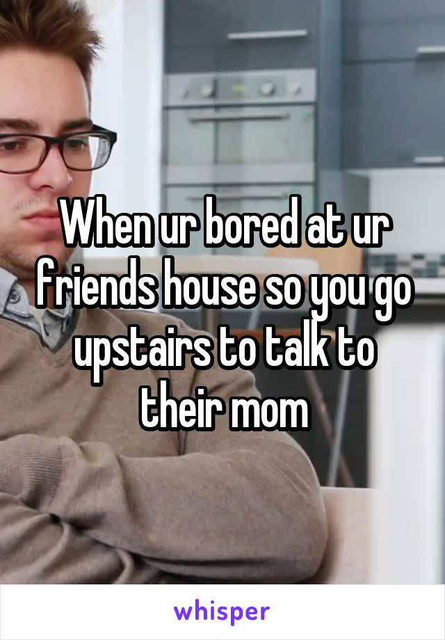 When ur bored at ur friends house so you go upstairs to talk to their mom