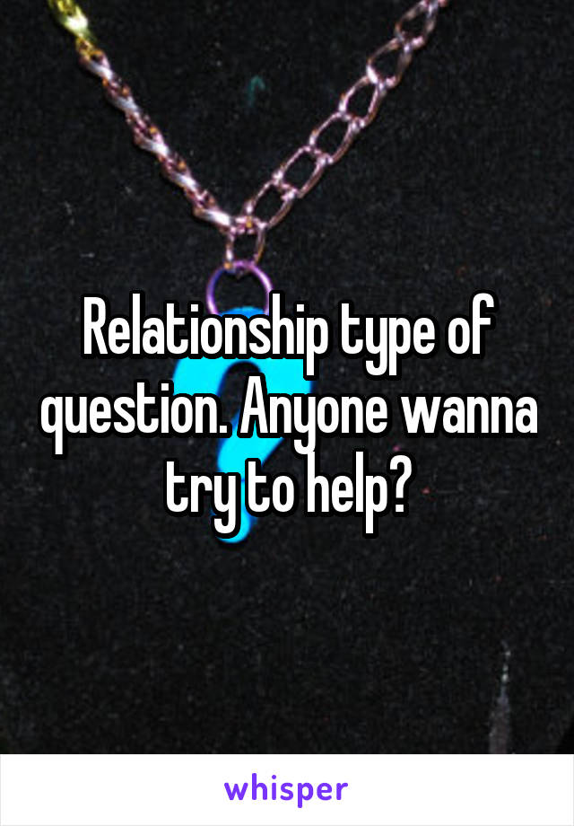 Relationship type of question. Anyone wanna try to help?