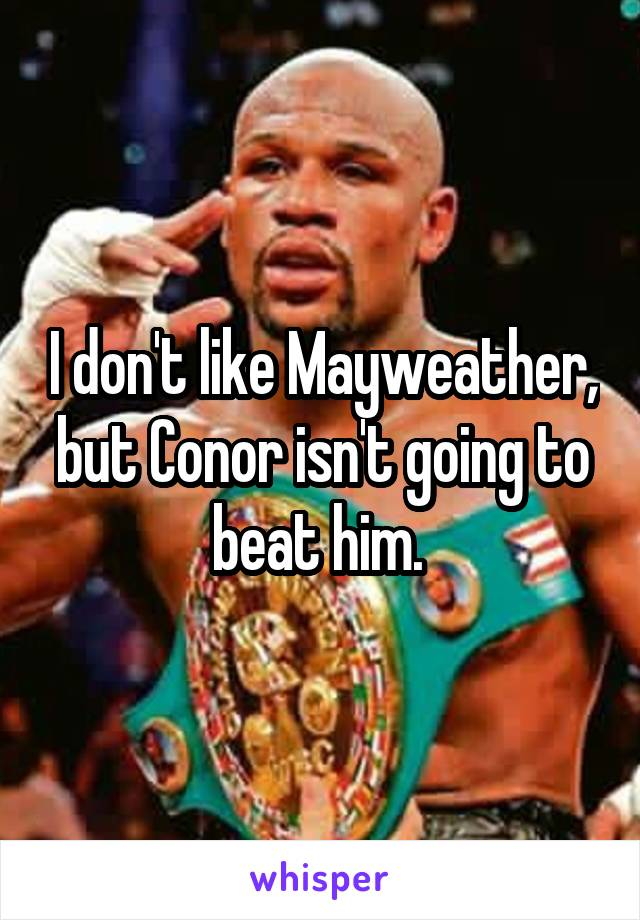 I don't like Mayweather, but Conor isn't going to beat him.
