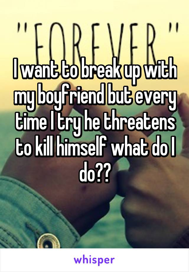 I want to break up with my boyfriend but every time I try he threatens to kill himself what do I do??