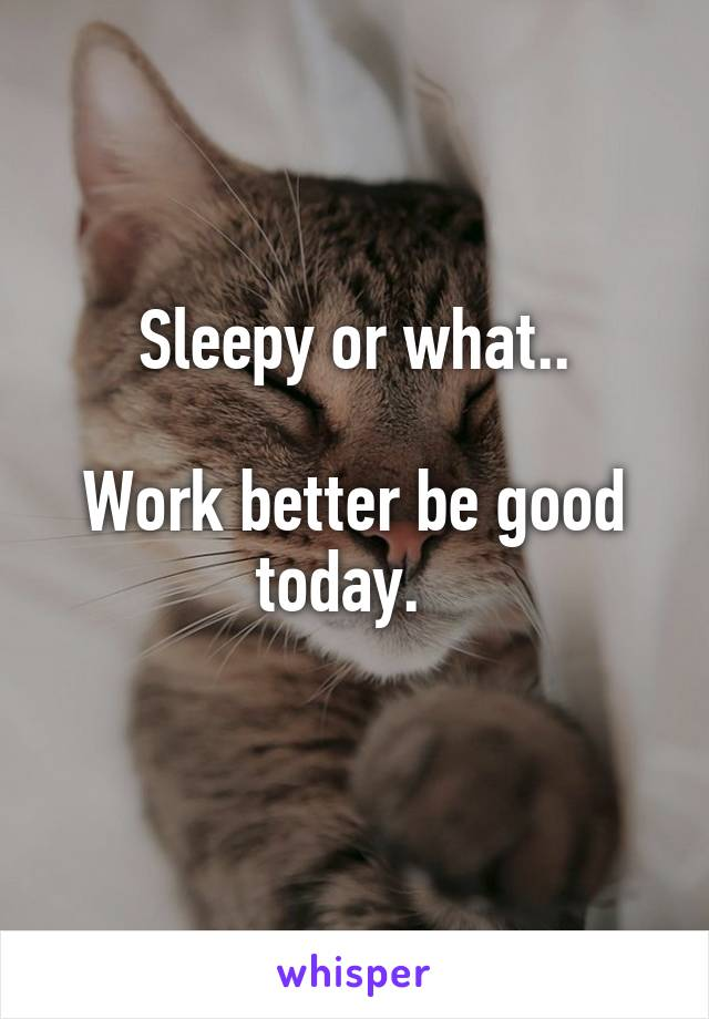 Sleepy or what..  Work better be good today.