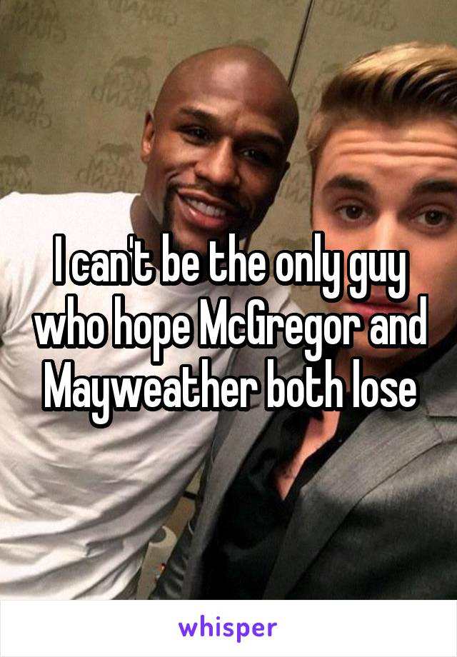 I can't be the only guy who hope McGregor and Mayweather both lose