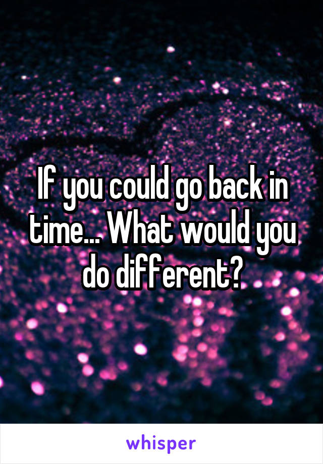 If you could go back in time... What would you do different?