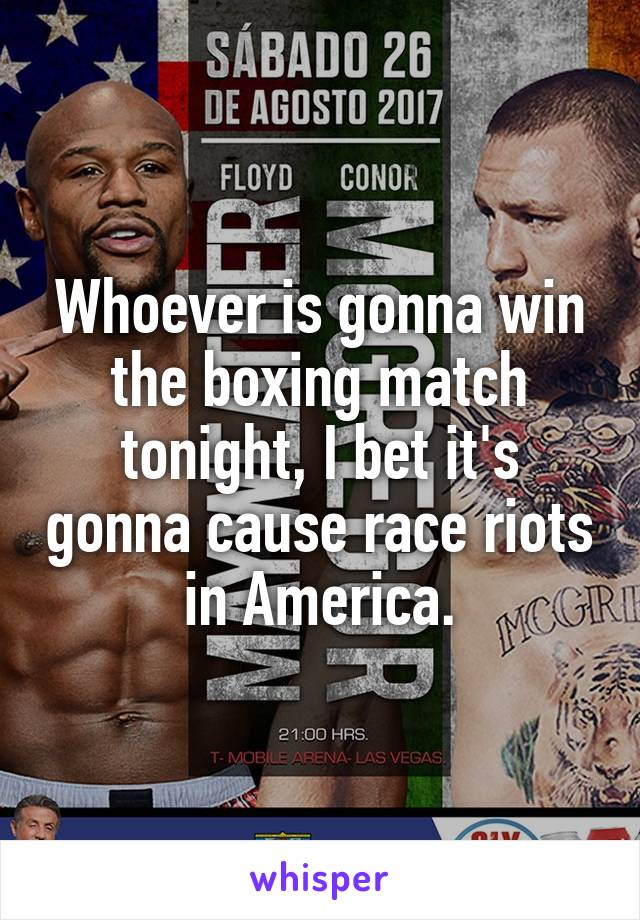 Whoever is gonna win the boxing match tonight, I bet it's gonna cause race riots in America.
