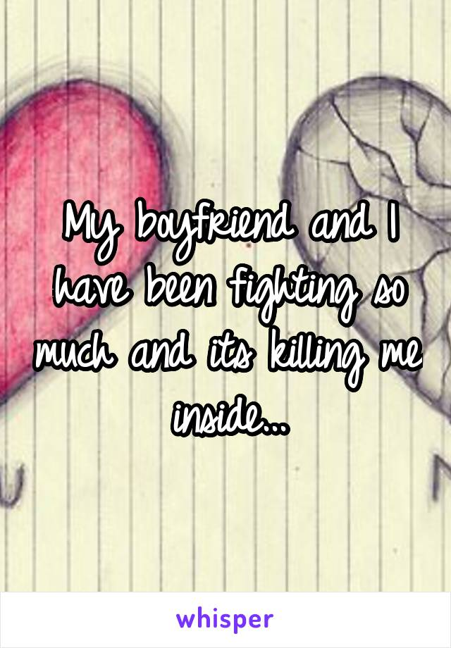 My boyfriend and I have been fighting so much and its killing me inside...