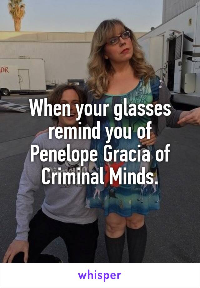 When your glasses remind you of Penelope Gracia of Criminal Minds.