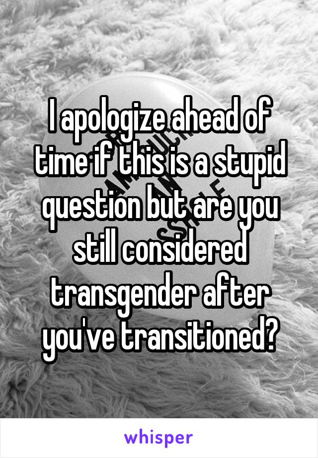I apologize ahead of time if this is a stupid question but are you still considered transgender after you've transitioned?