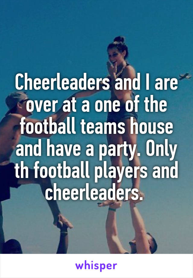 Cheerleaders and I are over at a one of the football teams house and have a party. Only th football players and cheerleaders.