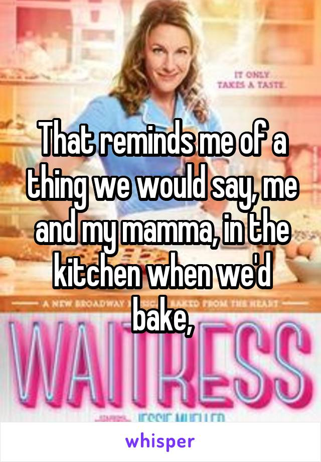 That reminds me of a thing we would say, me and my mamma, in the kitchen when we'd bake,