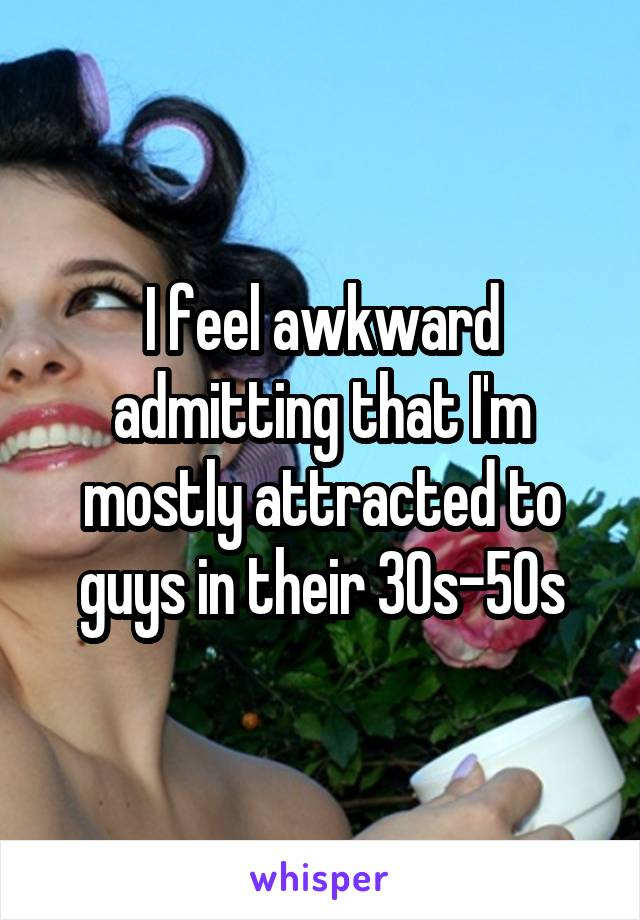 I feel awkward admitting that I'm mostly attracted to guys in their 30s-50s