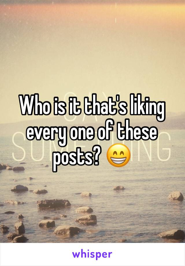 Who is it that's liking every one of these posts? 😁