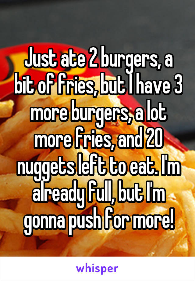 Just ate 2 burgers, a bit of fries, but I have 3 more burgers, a lot more fries, and 20 nuggets left to eat. I'm already full, but I'm gonna push for more!