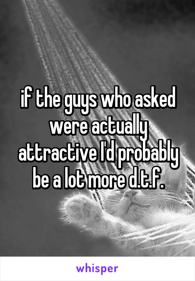 if the guys who asked were actually attractive I'd probably be a lot more d.t.f.