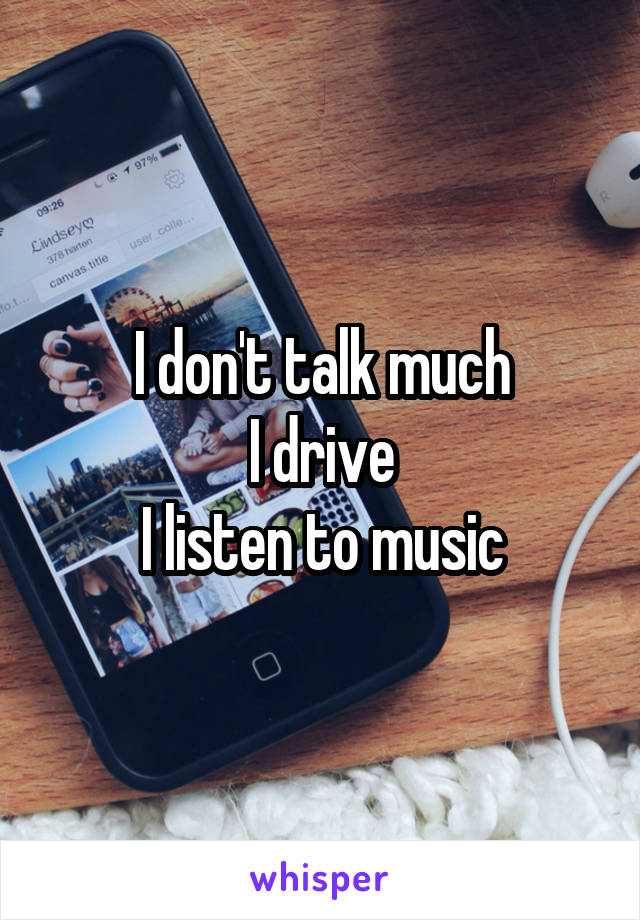 I don't talk much I drive I listen to music