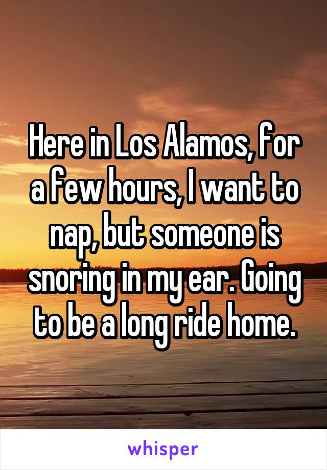 Here in Los Alamos, for a few hours, I want to nap, but someone is snoring in my ear. Going to be a long ride home.