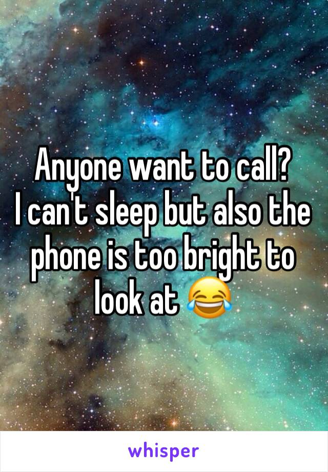Anyone want to call? I can't sleep but also the phone is too bright to look at 😂