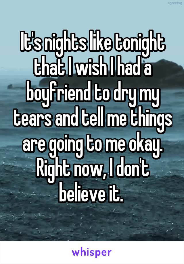 It's nights like tonight that I wish I had a boyfriend to dry my tears and tell me things are going to me okay. Right now, I don't believe it.