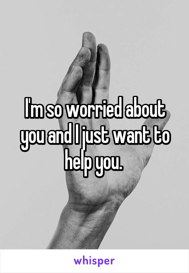I'm so worried about you and I just want to help you.