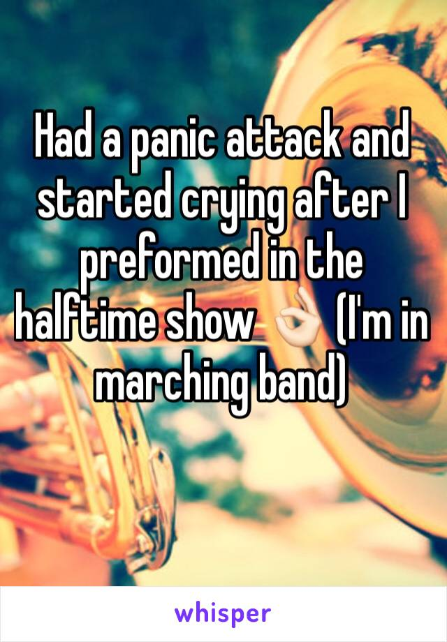 Had a panic attack and started crying after I preformed in the halftime show 👌🏻 (I'm in marching band)