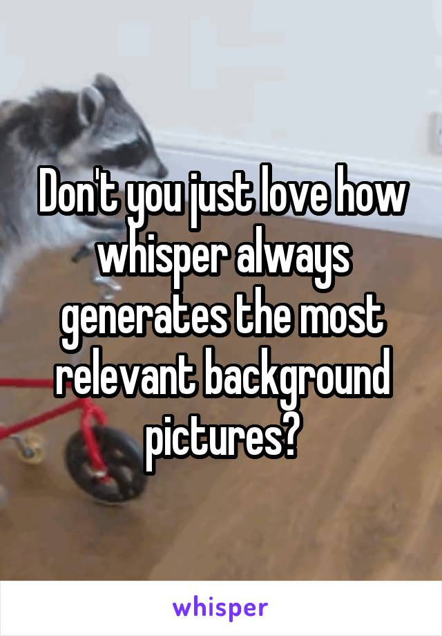 Don't you just love how whisper always generates the most relevant background pictures?