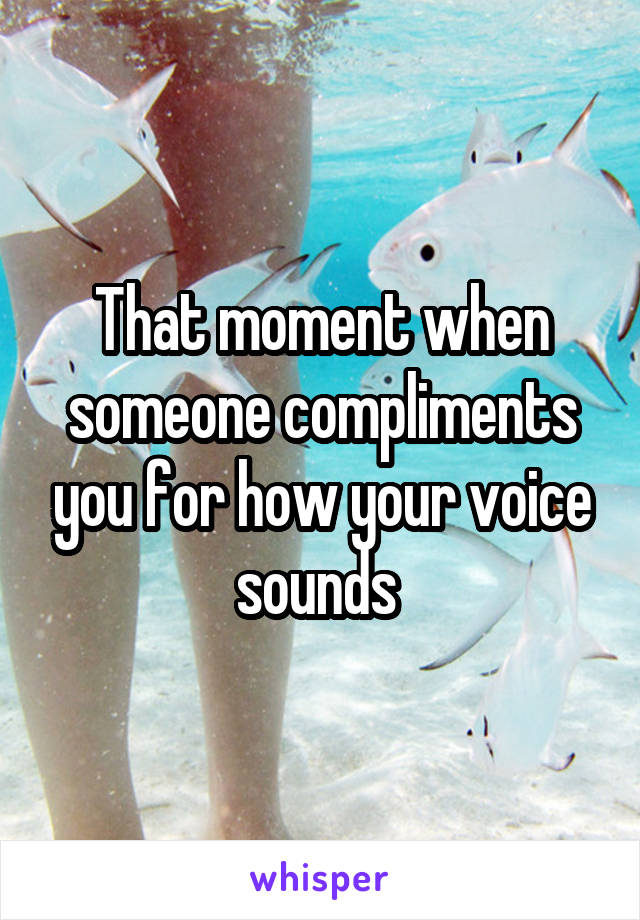 That moment when someone compliments you for how your voice sounds