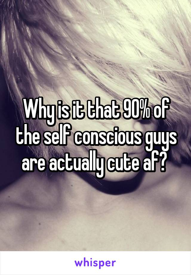 Why is it that 90% of the self conscious guys are actually cute af?