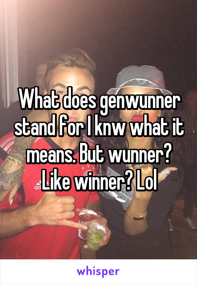 What does genwunner stand for I knw what it means. But wunner? Like winner? Lol