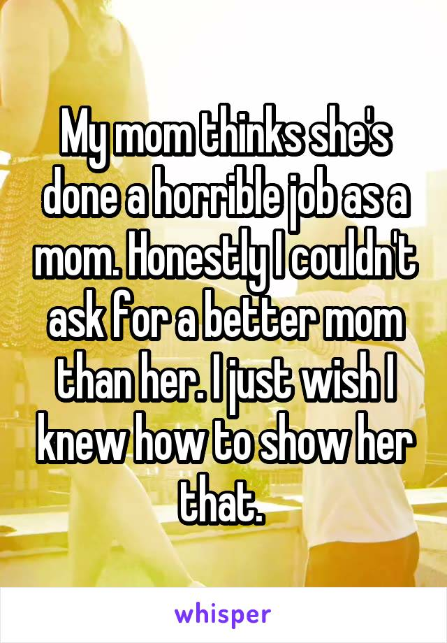My mom thinks she's done a horrible job as a mom. Honestly I couldn't ask for a better mom than her. I just wish I knew how to show her that.