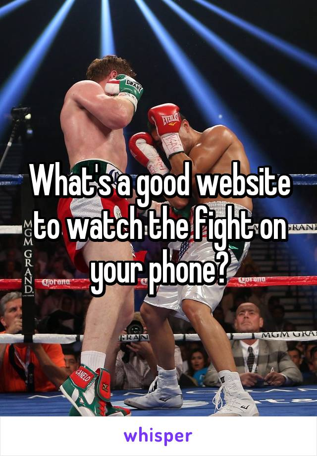 What's a good website to watch the fight on your phone?