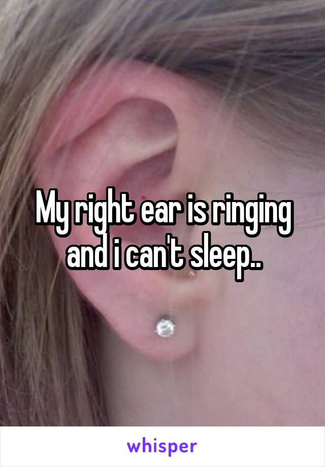 My right ear is ringing and i can't sleep..