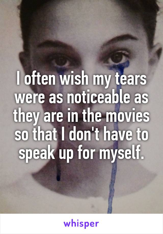 I often wish my tears were as noticeable as they are in the movies so that I don't have to speak up for myself.