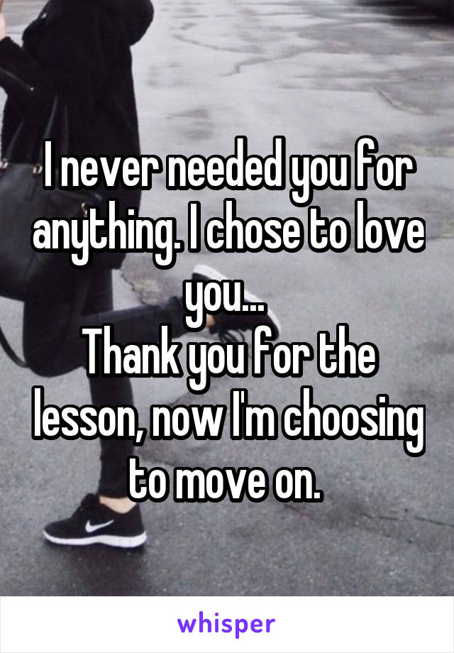 I never needed you for anything. I chose to love you...  Thank you for the lesson, now I'm choosing to move on.