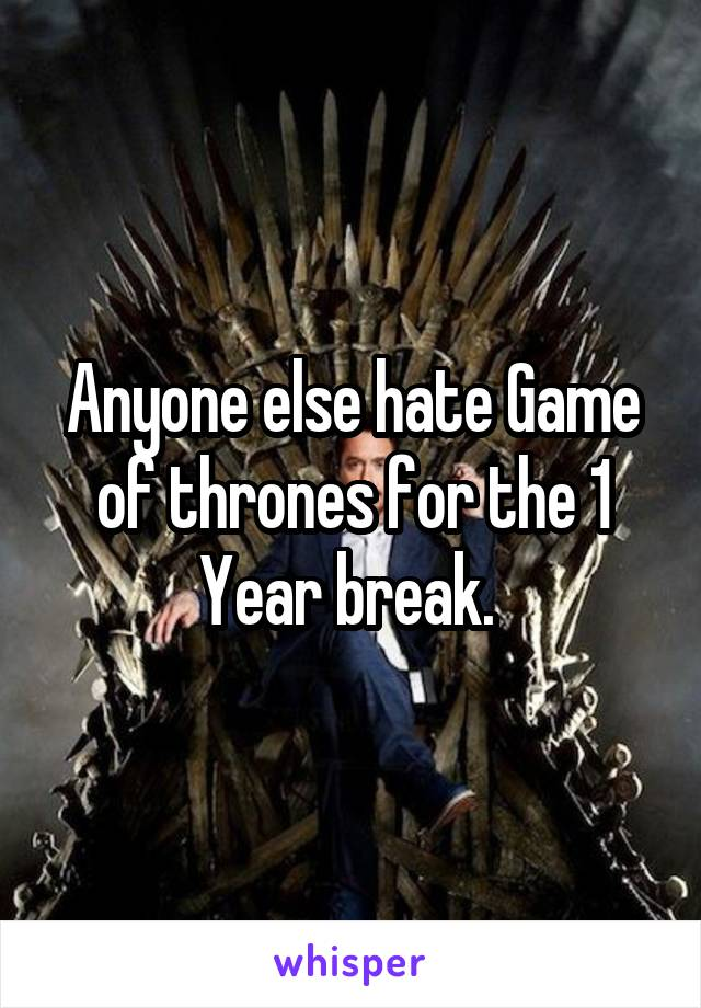 Anyone else hate Game of thrones for the 1 Year break.