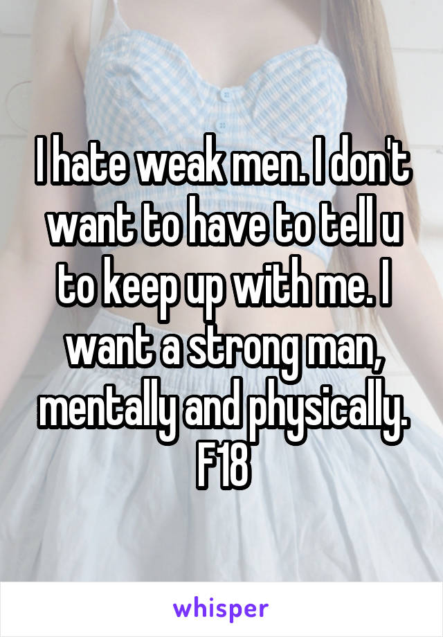 I hate weak men. I don't want to have to tell u to keep up with me. I want a strong man, mentally and physically. F18