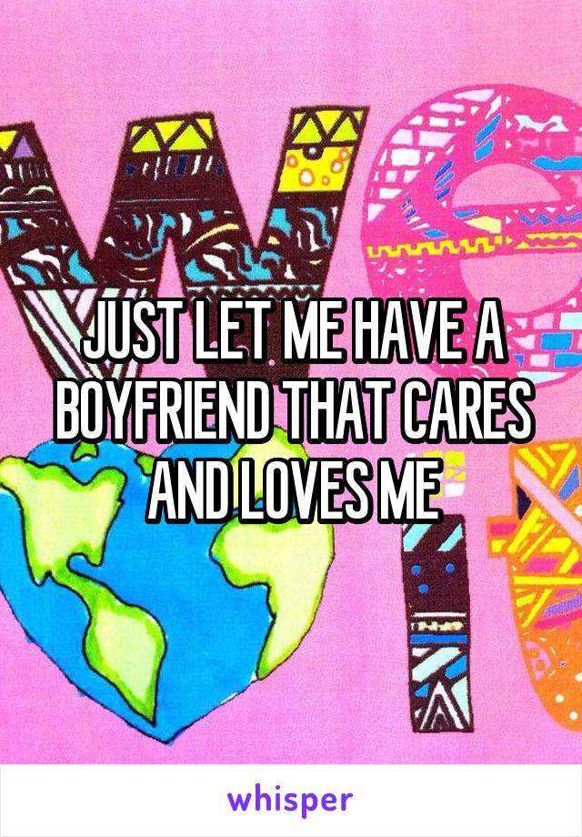 JUST LET ME HAVE A BOYFRIEND THAT CARES AND LOVES ME