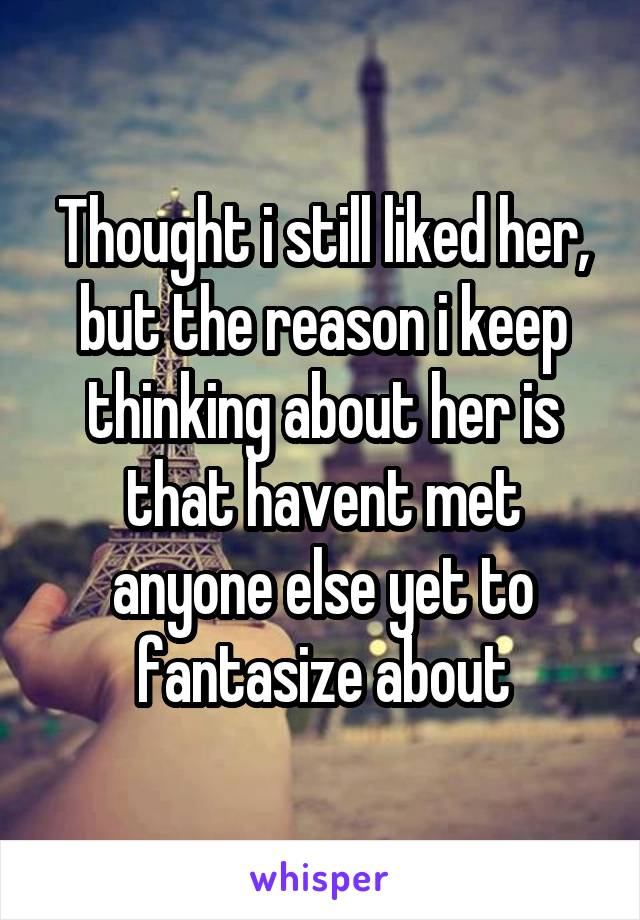 Thought i still liked her, but the reason i keep thinking about her is that havent met anyone else yet to fantasize about