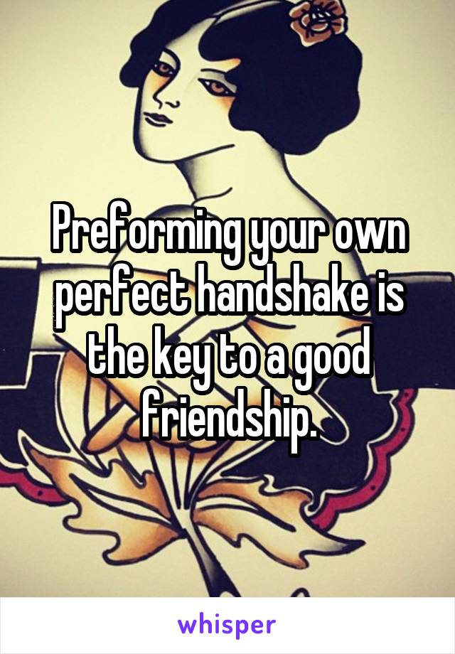 Preforming your own perfect handshake is the key to a good friendship.