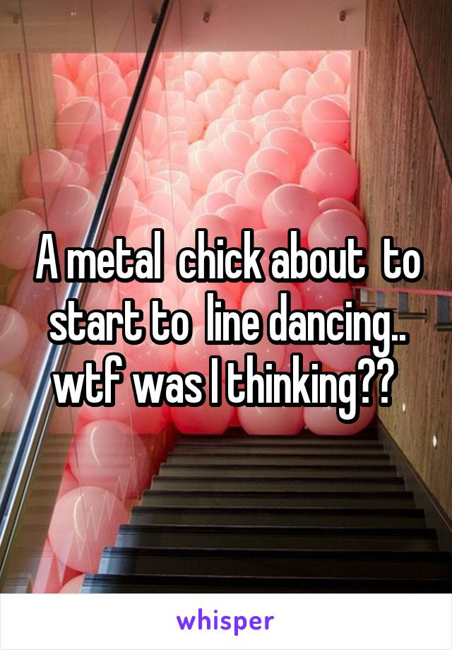 A metal  chick about  to start to  line dancing.. wtf was I thinking??