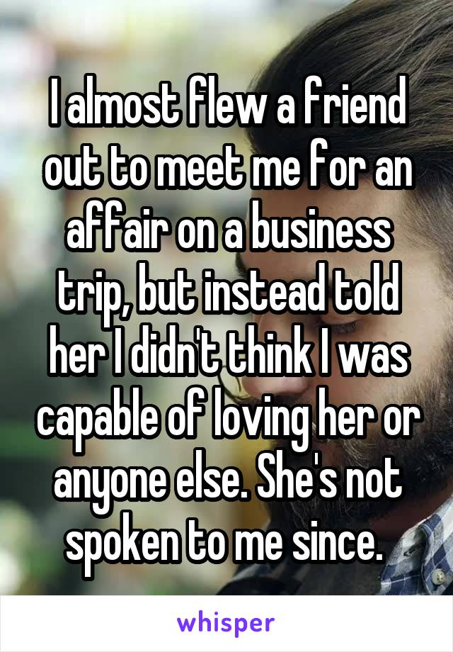 I almost flew a friend out to meet me for an affair on a business trip, but instead told her I didn't think I was capable of loving her or anyone else. She's not spoken to me since.