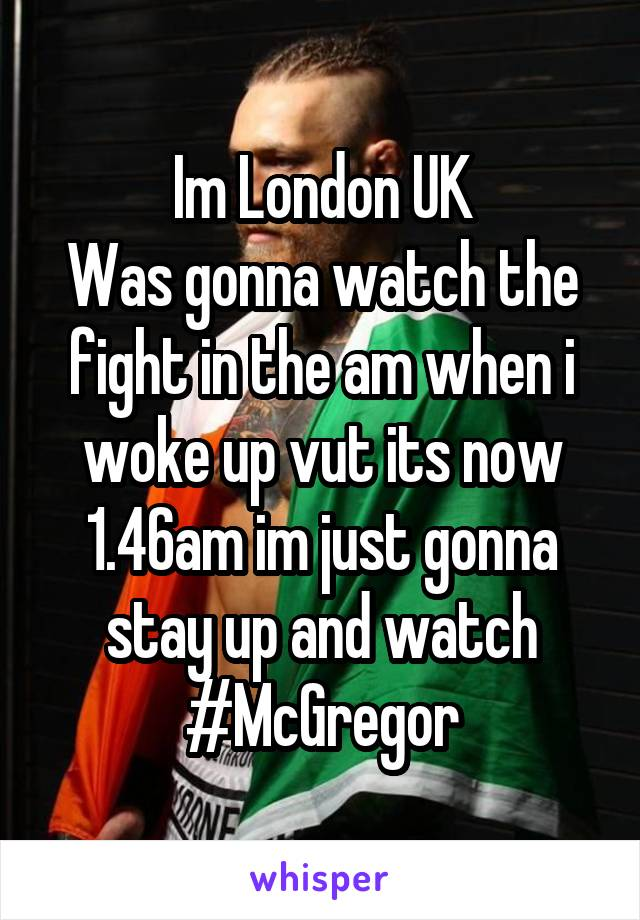 Im London UK Was gonna watch the fight in the am when i woke up vut its now 1.46am im just gonna stay up and watch #McGregor