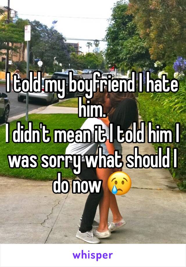 I told my boyfriend I hate him.  I didn't mean it I told him I was sorry what should I do now 😢