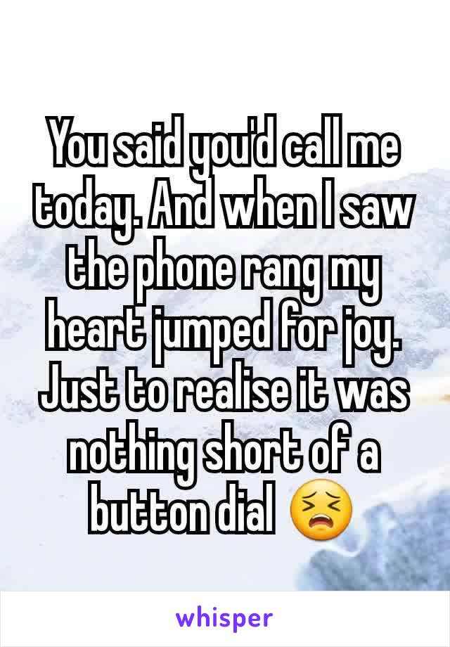 You said you'd call me today. And when I saw the phone rang my heart jumped for joy. Just to realise it was nothing short of a button dial 😣
