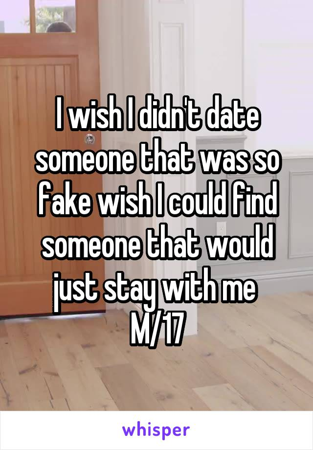 I wish I didn't date someone that was so fake wish I could find someone that would just stay with me  M/17