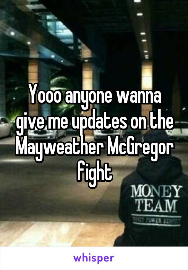 Yooo anyone wanna give me updates on the Mayweather McGregor fight