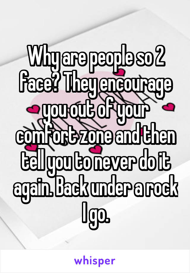 Why are people so 2 face? They encourage you out of your comfort zone and then tell you to never do it again. Back under a rock I go.