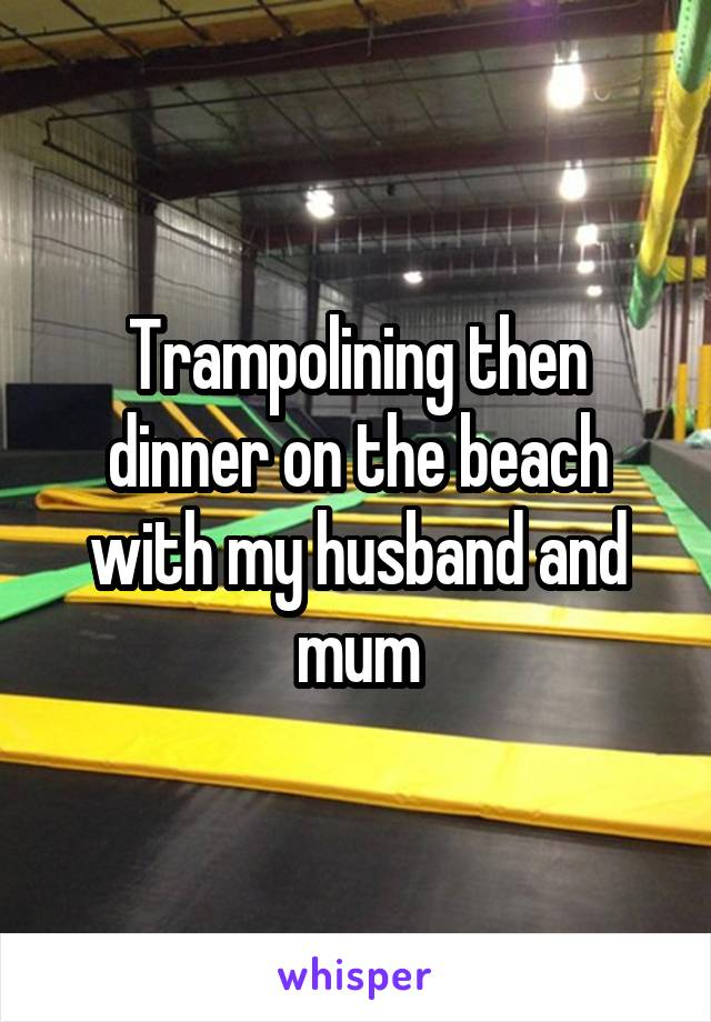 Trampolining then dinner on the beach with my husband and mum