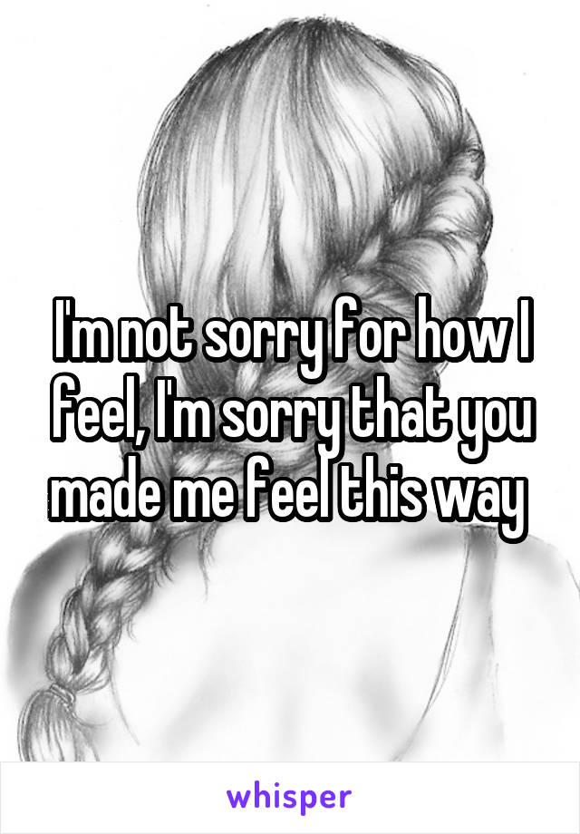 I'm not sorry for how I feel, I'm sorry that you made me feel this way