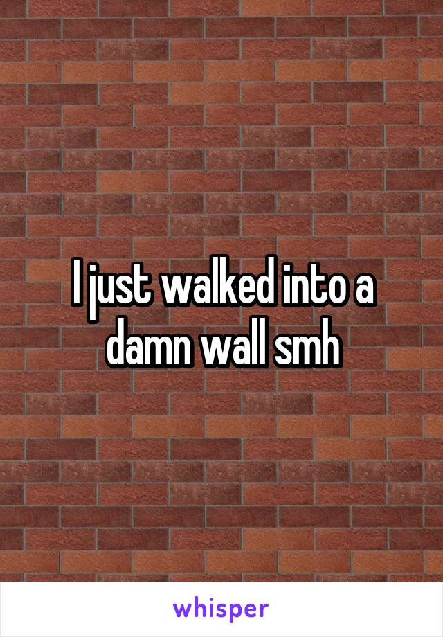 I just walked into a damn wall smh